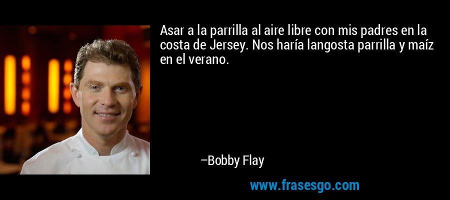 Asar a la parrilla al aire libre con mis padres en la costa de Jersey. Nos haría langosta parrilla y maíz en el verano. – Bobby Flay