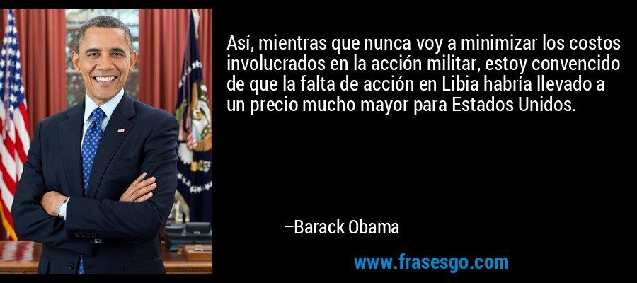 Así, mientras que nunca voy a minimizar los costos involucrados en la acción militar, estoy convencido de que la falta de acción en Libia habría llevado a un precio mucho mayor para Estados Unidos. – Barack Obama