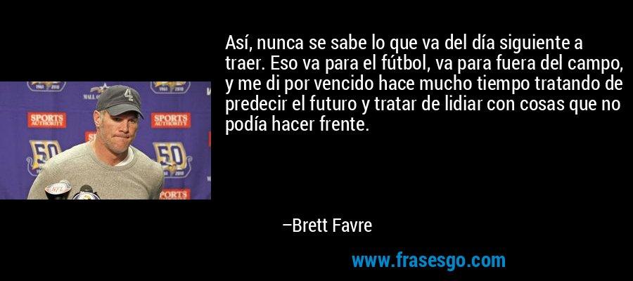 Así, nunca se sabe lo que va del día siguiente a traer. Eso va para el fútbol, va para fuera del campo, y me di por vencido hace mucho tiempo tratando de predecir el futuro y tratar de lidiar con cosas que no podía hacer frente. – Brett Favre