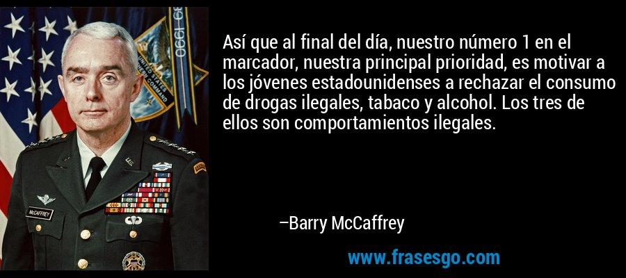 Así que al final del día, nuestro número 1 en el marcador, nuestra principal prioridad, es motivar a los jóvenes estadounidenses a rechazar el consumo de drogas ilegales, tabaco y alcohol. Los tres de ellos son comportamientos ilegales. – Barry McCaffrey