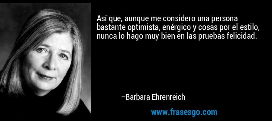 Así que, aunque me considero una persona bastante optimista, enérgico y cosas por el estilo, nunca lo hago muy bien en las pruebas felicidad. – Barbara Ehrenreich