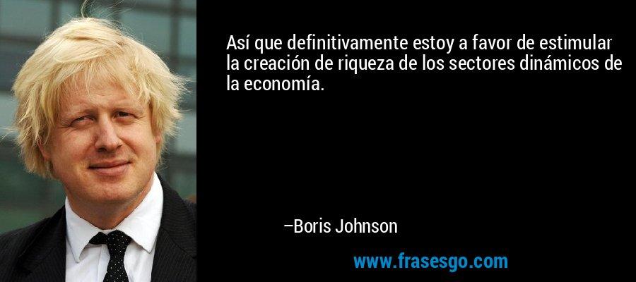 Así que definitivamente estoy a favor de estimular la creación de riqueza de los sectores dinámicos de la economía. – Boris Johnson