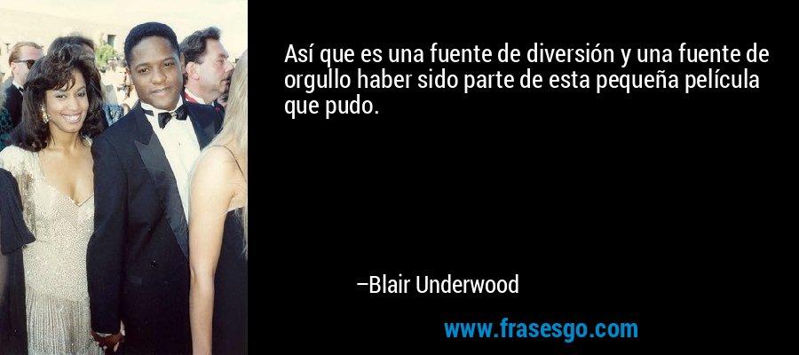 Así que es una fuente de diversión y una fuente de orgullo haber sido parte de esta pequeña película que pudo. – Blair Underwood