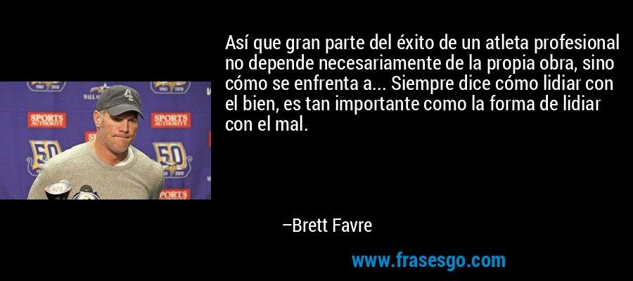 Así que gran parte del éxito de un atleta profesional no depende necesariamente de la propia obra, sino cómo se enfrenta a... Siempre dice cómo lidiar con el bien, es tan importante como la forma de lidiar con el mal. – Brett Favre