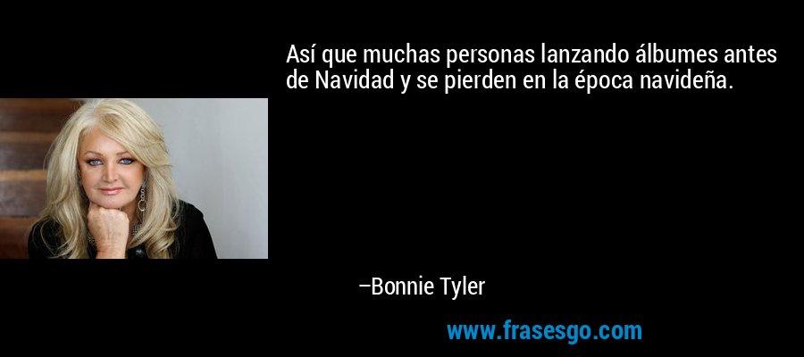 Así que muchas personas lanzando álbumes antes de Navidad y se pierden en la época navideña. – Bonnie Tyler