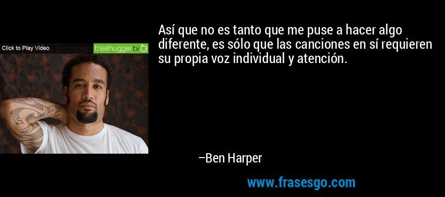Así que no es tanto que me puse a hacer algo diferente, es sólo que las canciones en sí requieren su propia voz individual y atención. – Ben Harper