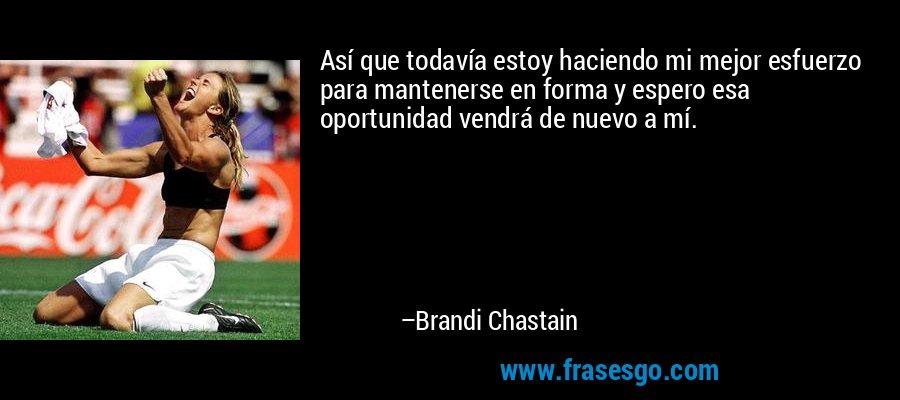 Así que todavía estoy haciendo mi mejor esfuerzo para mantenerse en forma y espero esa oportunidad vendrá de nuevo a mí. – Brandi Chastain