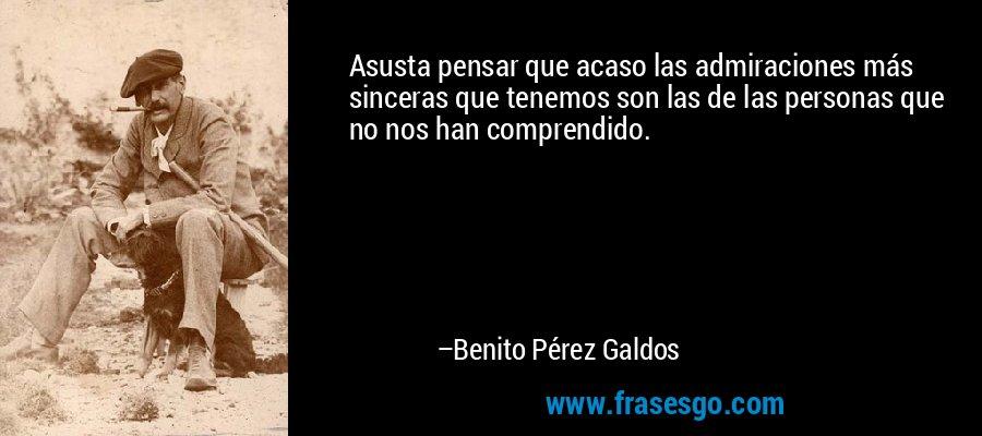 Asusta pensar que acaso las admiraciones más sinceras que tenemos son las de las personas que no nos han comprendido. – Benito Pérez Galdos
