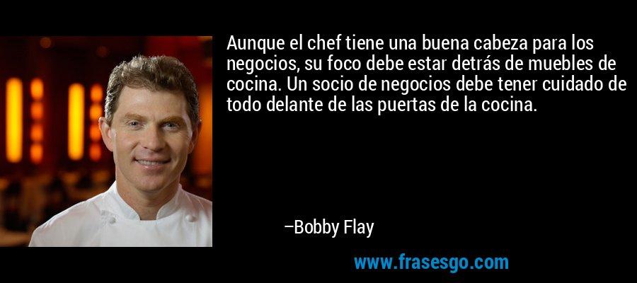 Aunque el chef tiene una buena cabeza para los negocios, su foco debe estar detrás de muebles de cocina. Un socio de negocios debe tener cuidado de todo delante de las puertas de la cocina. – Bobby Flay