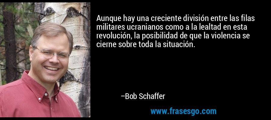 Aunque hay una creciente división entre las filas militares ucranianos como a la lealtad en esta revolución, la posibilidad de que la violencia se cierne sobre toda la situación. – Bob Schaffer