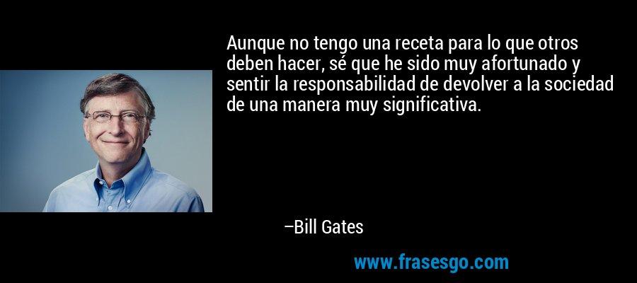 Aunque no tengo una receta para lo que otros deben hacer, sé que he sido muy afortunado y sentir la responsabilidad de devolver a la sociedad de una manera muy significativa. – Bill Gates