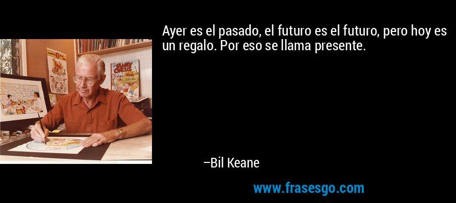 Ayer es el pasado, el futuro es el futuro, pero hoy es un regalo. Por eso se llama presente. – Bil Keane