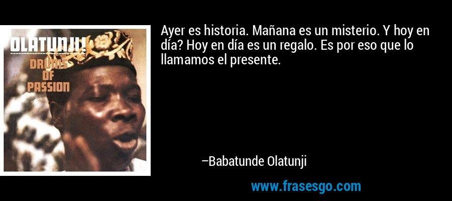Ayer es historia. Mañana es un misterio. Y hoy en día? Hoy en día es un regalo. Es por eso que lo llamamos el presente. – Babatunde Olatunji