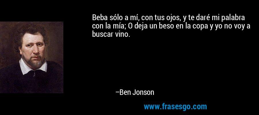 Beba sólo a mí, con tus ojos, y te daré mi palabra con la mía; O deja un beso en la copa y yo no voy a buscar vino. – Ben Jonson