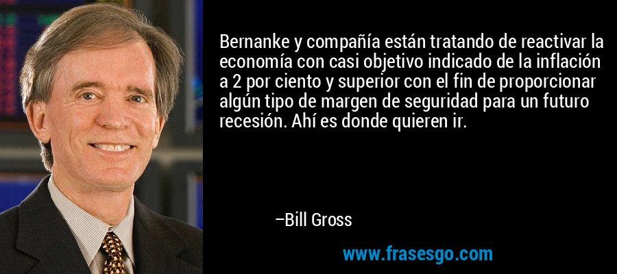 Bernanke y compañía están tratando de reactivar la economía con casi objetivo indicado de la inflación a 2 por ciento y superior con el fin de proporcionar algún tipo de margen de seguridad para un futuro recesión. Ahí es donde quieren ir. – Bill Gross