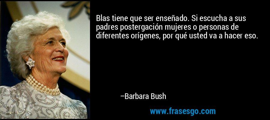 Blas tiene que ser enseñado. Si escucha a sus padres postergación mujeres o personas de diferentes orígenes, por qué usted va a hacer eso. – Barbara Bush