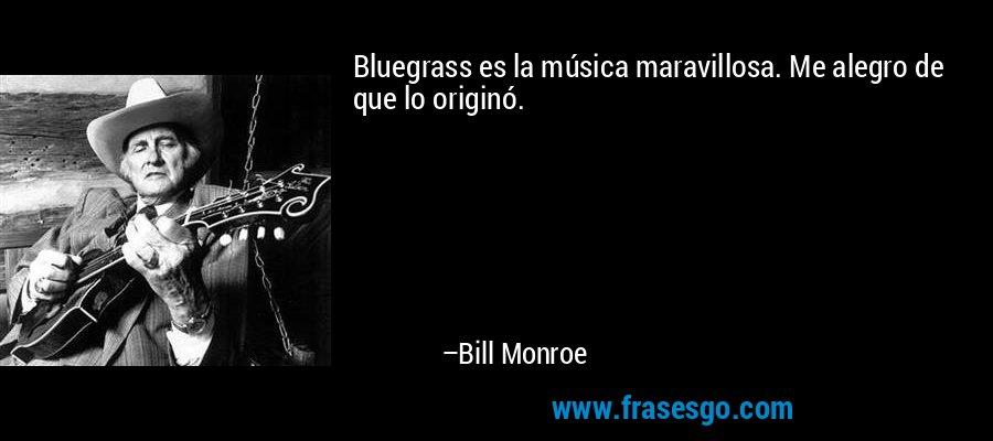 Bluegrass es la música maravillosa. Me alegro de que lo originó. – Bill Monroe