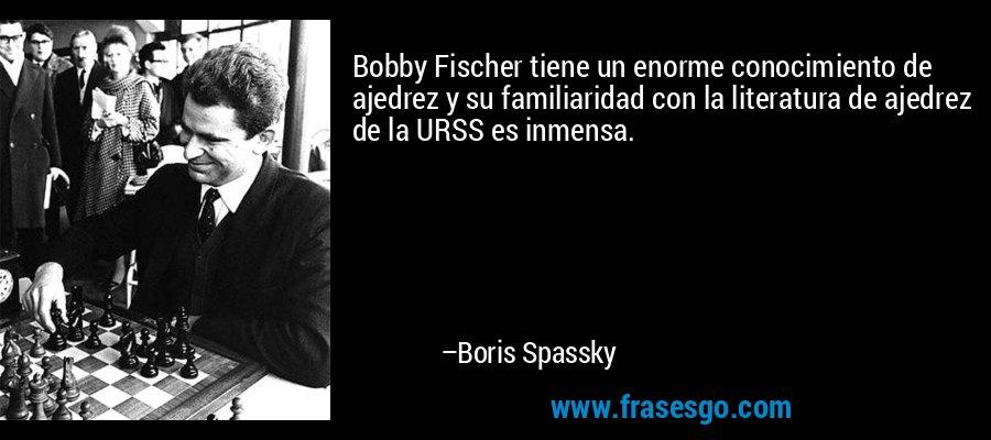 Bobby Fischer tiene un enorme conocimiento de ajedrez y su familiaridad con la literatura de ajedrez de la URSS es inmensa. – Boris Spassky