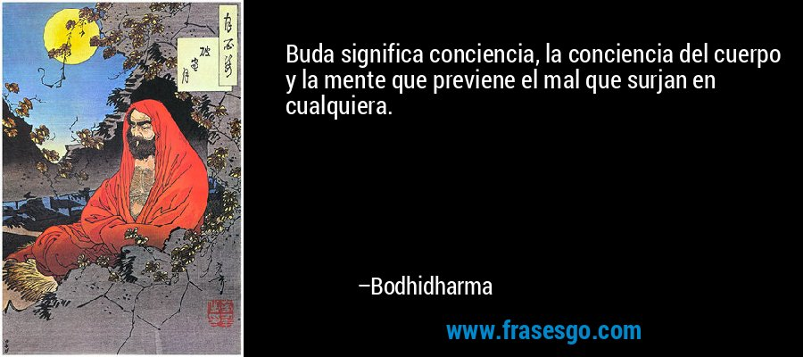 Buda significa conciencia, la conciencia del cuerpo y la mente que previene el mal que surjan en cualquiera. – Bodhidharma