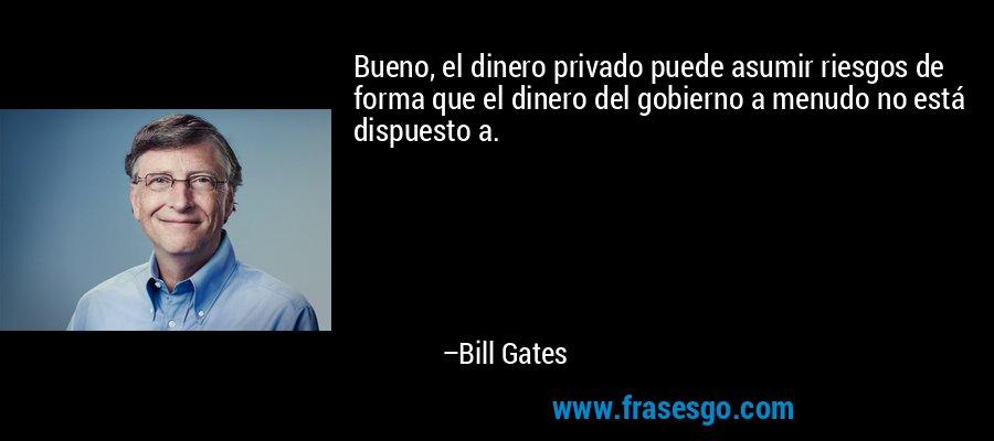 Bueno, el dinero privado puede asumir riesgos de forma que el dinero del gobierno a menudo no está dispuesto a. – Bill Gates