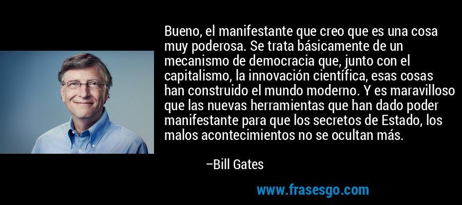 Bueno, el manifestante que creo que es una cosa muy poderosa. Se trata básicamente de un mecanismo de democracia que, junto con el capitalismo, la innovación científica, esas cosas han construido el mundo moderno. Y es maravilloso que las nuevas herramientas que han dado poder manifestante para que los secretos de Estado, los malos acontecimientos no se ocultan más. – Bill Gates