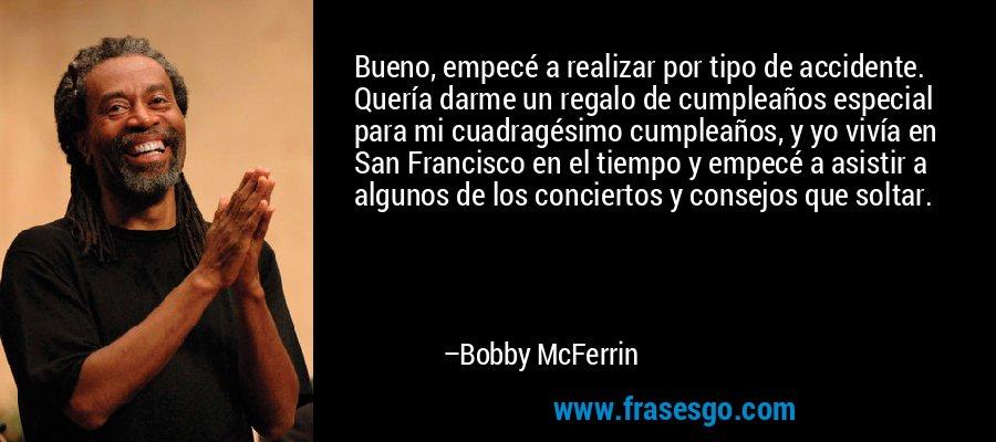 Bueno, empecé a realizar por tipo de accidente. Quería darme un regalo de cumpleaños especial para mi cuadragésimo cumpleaños, y yo vivía en San Francisco en el tiempo y empecé a asistir a algunos de los conciertos y consejos que soltar. – Bobby McFerrin