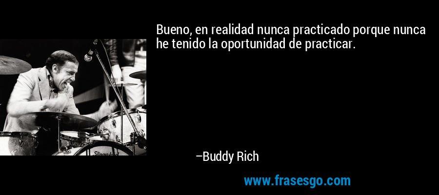 Bueno, en realidad nunca practicado porque nunca he tenido la oportunidad de practicar. – Buddy Rich