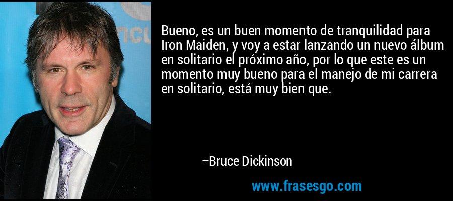 Bueno, es un buen momento de tranquilidad para Iron Maiden, y voy a estar lanzando un nuevo álbum en solitario el próximo año, por lo que este es un momento muy bueno para el manejo de mi carrera en solitario, está muy bien que. – Bruce Dickinson