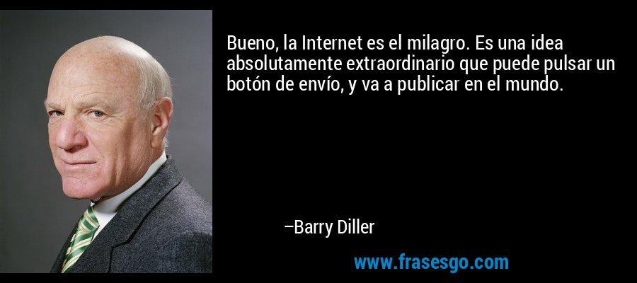 Bueno, la Internet es el milagro. Es una idea absolutamente extraordinario que puede pulsar un botón de envío, y va a publicar en el mundo. – Barry Diller
