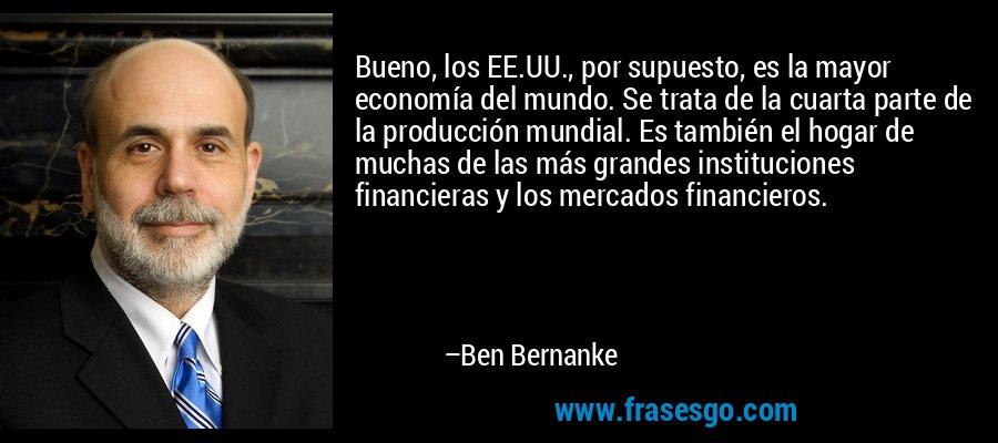 Bueno, los EE.UU., por supuesto, es la mayor economía del mundo. Se trata de la cuarta parte de la producción mundial. Es también el hogar de muchas de las más grandes instituciones financieras y los mercados financieros. – Ben Bernanke