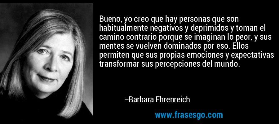 Bueno, yo creo que hay personas que son habitualmente negativos y deprimidos y toman el camino contrario porque se imaginan lo peor, y sus mentes se vuelven dominados por eso. Ellos permiten que sus propias emociones y expectativas transformar sus percepciones del mundo. – Barbara Ehrenreich
