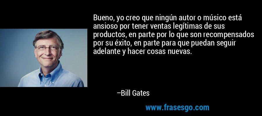 Bueno, yo creo que ningún autor o músico está ansioso por tener ventas legítimas de sus productos, en parte por lo que son recompensados por su éxito, en parte para que puedan seguir adelante y hacer cosas nuevas. – Bill Gates