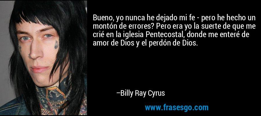 Bueno, yo nunca he dejado mi fe - pero he hecho un montón de errores? Pero era yo la suerte de que me crié en la iglesia Pentecostal, donde me enteré de amor de Dios y el perdón de Dios. – Billy Ray Cyrus