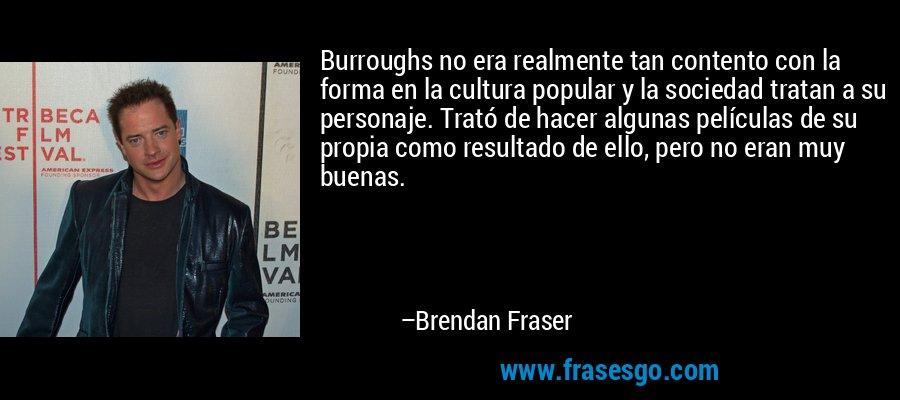 Burroughs no era realmente tan contento con la forma en la cultura popular y la sociedad tratan a su personaje. Trató de hacer algunas películas de su propia como resultado de ello, pero no eran muy buenas. – Brendan Fraser