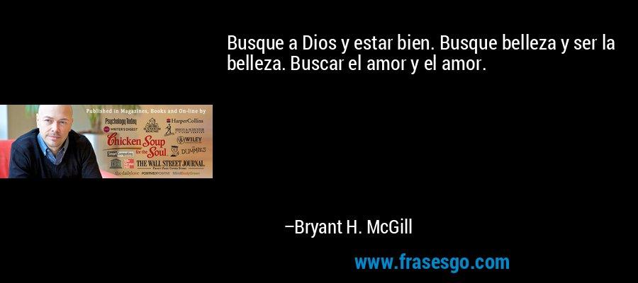 Busque a Dios y estar bien. Busque belleza y ser la belleza. Buscar el amor y el amor. – Bryant H. McGill