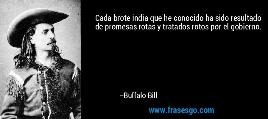 Cada brote india que he conocido ha sido resultado de promesas rotas y tratados rotos por el gobierno. – Buffalo Bill