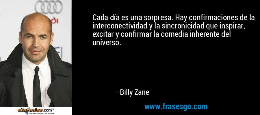 Cada día es una sorpresa. Hay confirmaciones de la interconectividad y la sincronicidad que inspirar, excitar y confirmar la comedia inherente del universo. – Billy Zane