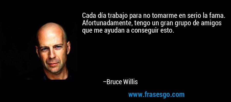 Cada día trabajo para no tomarme en serio la fama. Afortunadamente, tengo un gran grupo de amigos que me ayudan a conseguir esto. – Bruce Willis