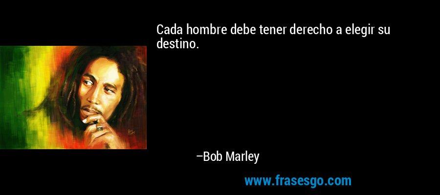 Cada hombre debe tener derecho a elegir su destino. – Bob Marley