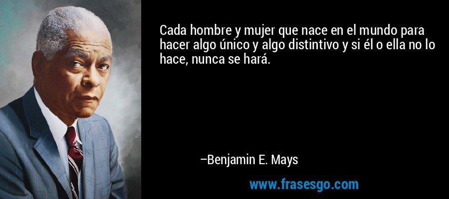 Cada hombre y mujer que nace en el mundo para hacer algo único y algo distintivo y si él o ella no lo hace, nunca se hará. – Benjamin E. Mays