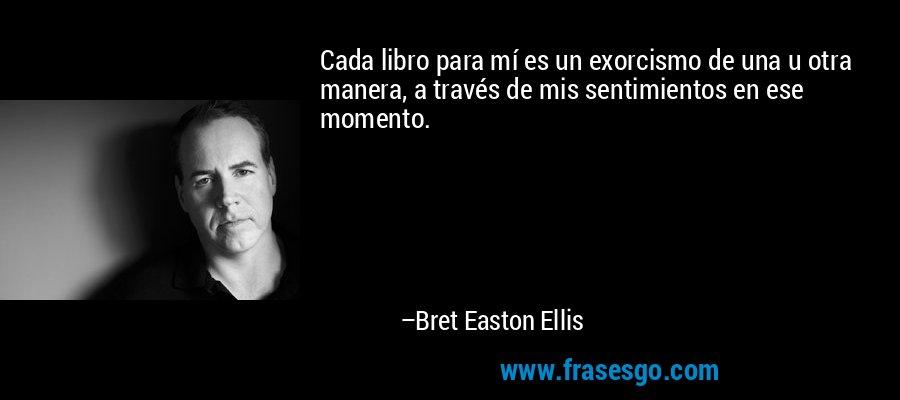 Cada libro para mí es un exorcismo de una u otra manera, a través de mis sentimientos en ese momento. – Bret Easton Ellis