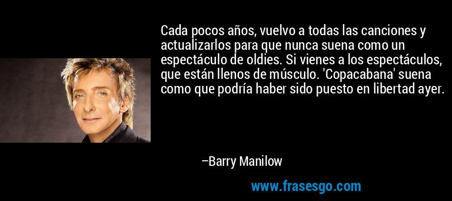 Cada pocos años, vuelvo a todas las canciones y actualizarlos para que nunca suena como un espectáculo de oldies. Si vienes a los espectáculos, que están llenos de músculo. 'Copacabana' suena como que podría haber sido puesto en libertad ayer. – Barry Manilow