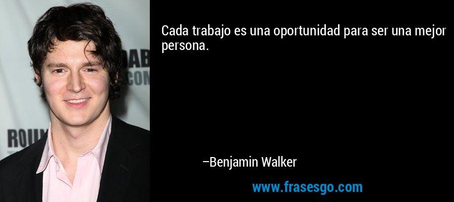 Cada trabajo es una oportunidad para ser una mejor persona. – Benjamin Walker