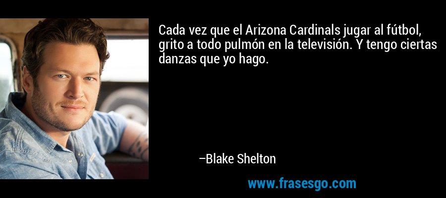 Cada vez que el Arizona Cardinals jugar al fútbol, grito a todo pulmón en la televisión. Y tengo ciertas danzas que yo hago. – Blake Shelton
