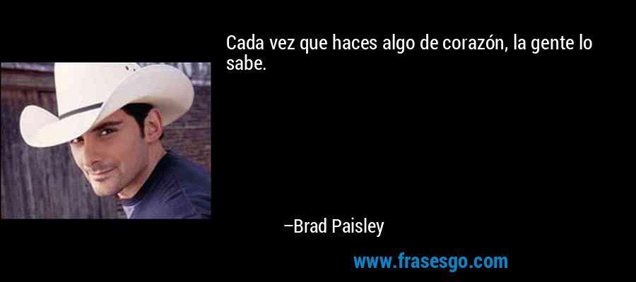 Cada vez que haces algo de corazón, la gente lo sabe. – Brad Paisley