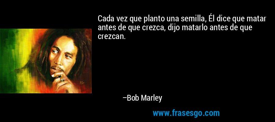 Cada vez que planto una semilla, Él dice que matar antes de que crezca, dijo matarlo antes de que crezcan. – Bob Marley