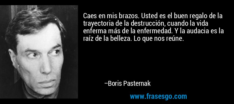 Caes en mis brazos. Usted es el buen regalo de la trayectoria de la destrucción, cuando la vida enferma más de la enfermedad. Y la audacia es la raíz de la belleza. Lo que nos reúne. – Boris Pasternak