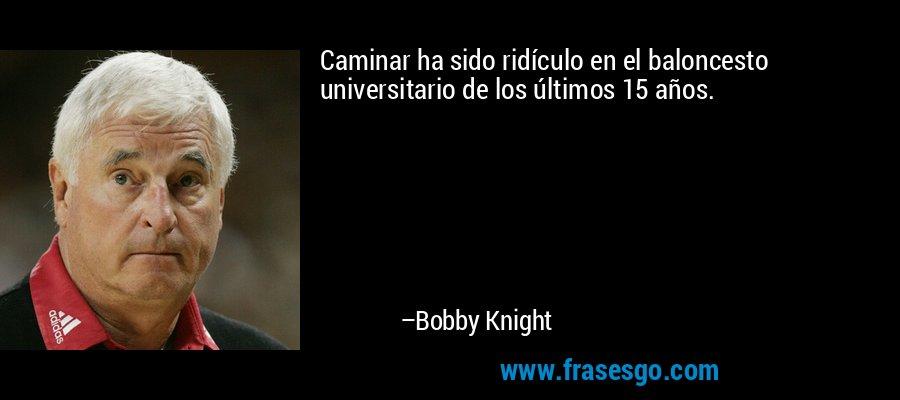Caminar ha sido ridículo en el baloncesto universitario de los últimos 15 años. – Bobby Knight