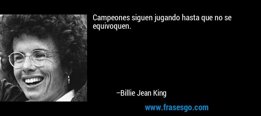Campeones siguen jugando hasta que no se equivoquen. – Billie Jean King