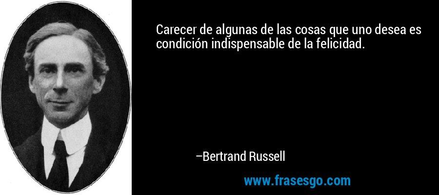 Carecer de algunas de las cosas que uno desea es condición indispensable de la felicidad. – Bertrand Russell